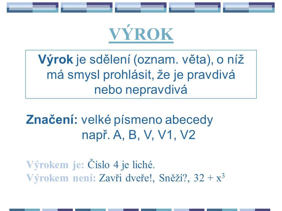 VÝROK Výrok je sdělení (oznam. věta), o níž má smysl prohlásit, že je pravdivá nebo nepravdivá. Značení: velké písmeno abecedy.