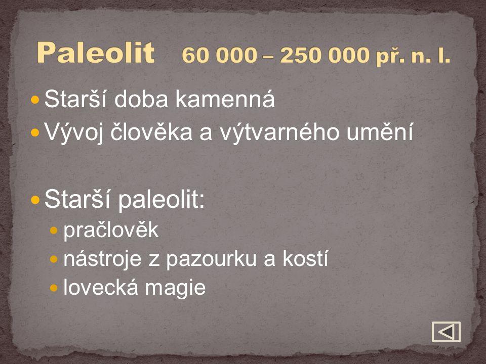Paleolit 60 000 – 250 000 př. n. l. Starší paleolit: