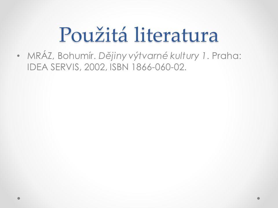 Použitá literatura MRÁZ, Bohumír. Dějiny výtvarné kultury 1.