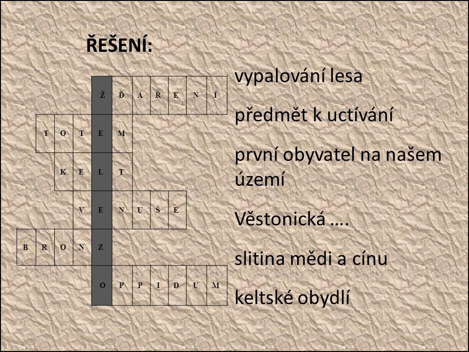 ŘEŠENÍ: vypalování lesa předmět k uctívání první obyvatel na našem území Věstonická …. slitina mědi a cínu keltské obydlí