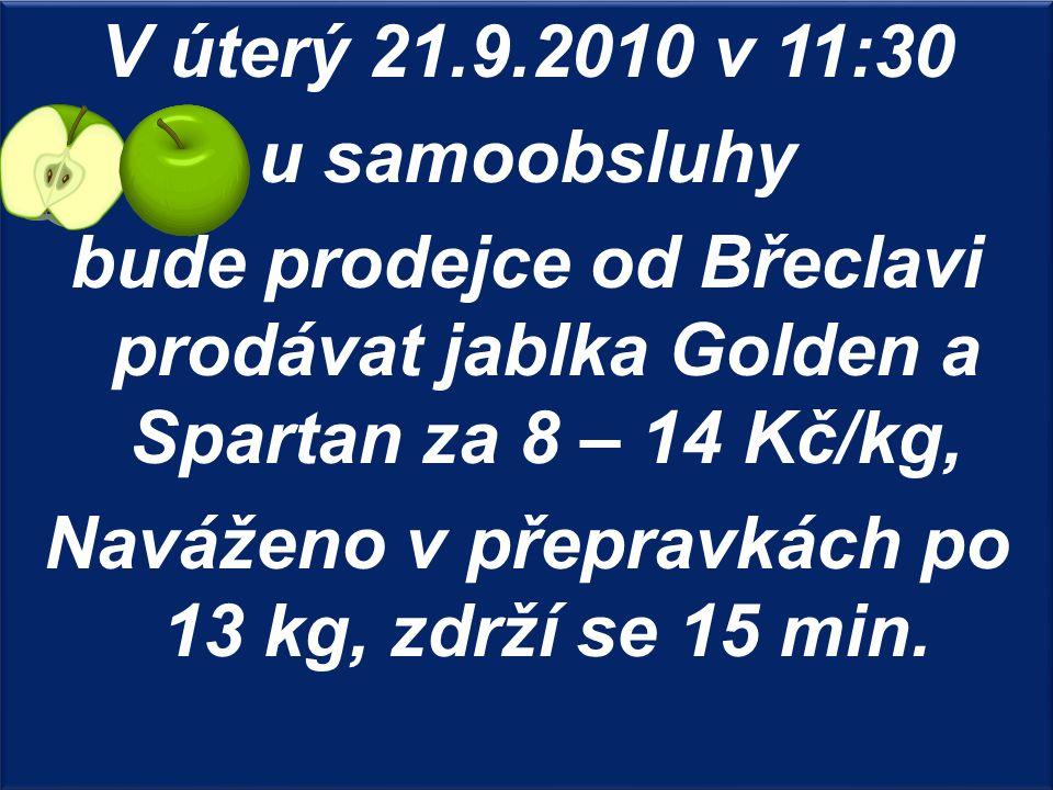 V úterý 21.9.2010 v 11:30 u samoobsluhy bude prodejce od Břeclavi prodávat jablka Golden a Spartan za 8 – 14 Kč/kg, Naváženo v přepravkách po 13 kg, zdrží se 15 min.