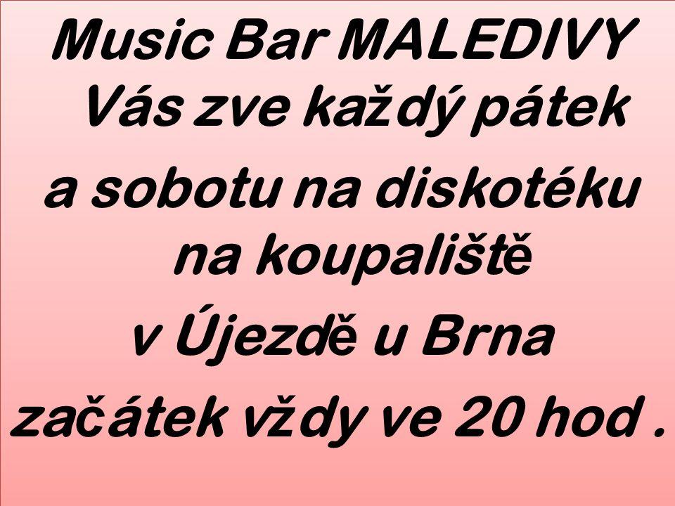 Music Bar MALEDIVY Vás zve každý pátek a sobotu na diskotéku na koupaliště v Újezdě u Brna začátek vždy ve 20 hod .