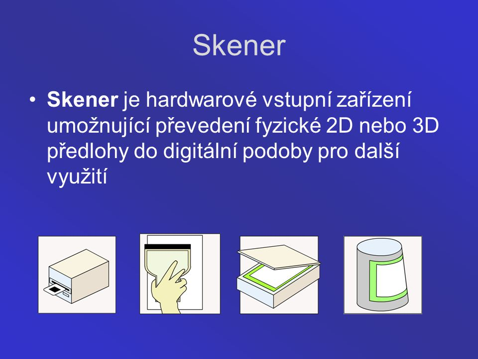 Skener Skener je hardwarové vstupní zařízení umožnující převedení fyzické 2D nebo 3D předlohy do digitální podoby pro další využití.