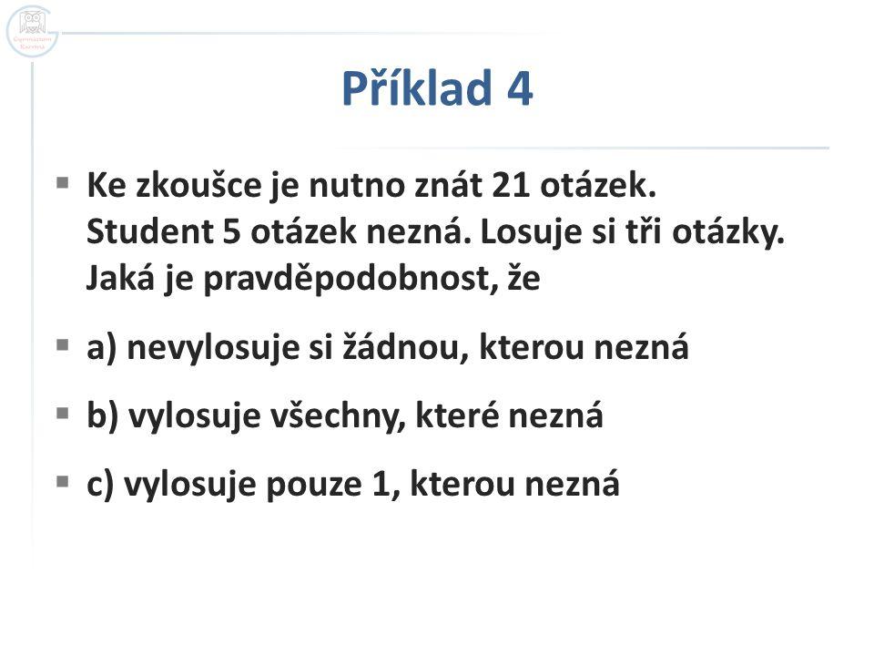 Příklad 4 Ke zkoušce je nutno znát 21 otázek. Student 5 otázek nezná. Losuje si tři otázky. Jaká je pravděpodobnost, že.
