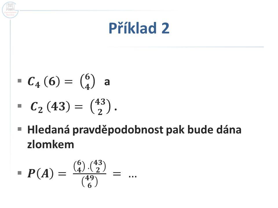 Příklad 2 𝑪 𝟒 𝟔 = 𝟔 𝟒 a. 𝑪 𝟐 𝟒𝟑 = 𝟒𝟑 𝟐 . Hledaná pravděpodobnost pak bude dána zlomkem.