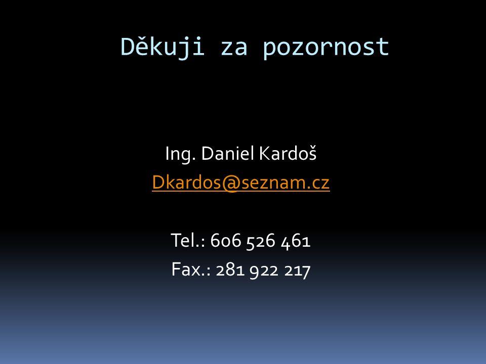 Děkuji za pozornost Ing. Daniel Kardoš Dkardos@seznam.cz Tel.: 606 526 461 Fax.: 281 922 217