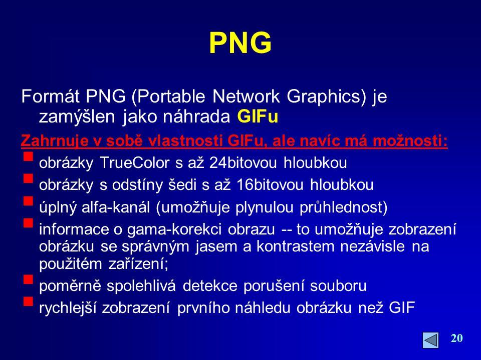 PNG Formát PNG (Portable Network Graphics) je zamýšlen jako náhrada GIFu. Zahrnuje v sobě vlastnosti GIFu, ale navíc má možnosti:
