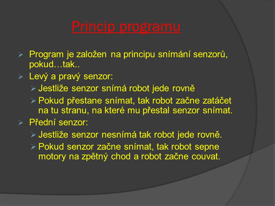 Princip programu Program je založen na principu snímání senzorů, pokud…tak.. Levý a pravý senzor: Jestliže senzor snímá robot jede rovně.