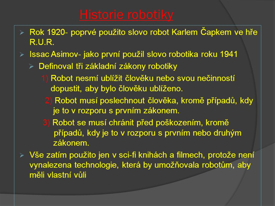 Historie robotiky Rok 1920- poprvé použito slovo robot Karlem Čapkem ve hře R.U.R. Issac Asimov- jako první použil slovo robotika roku 1941.
