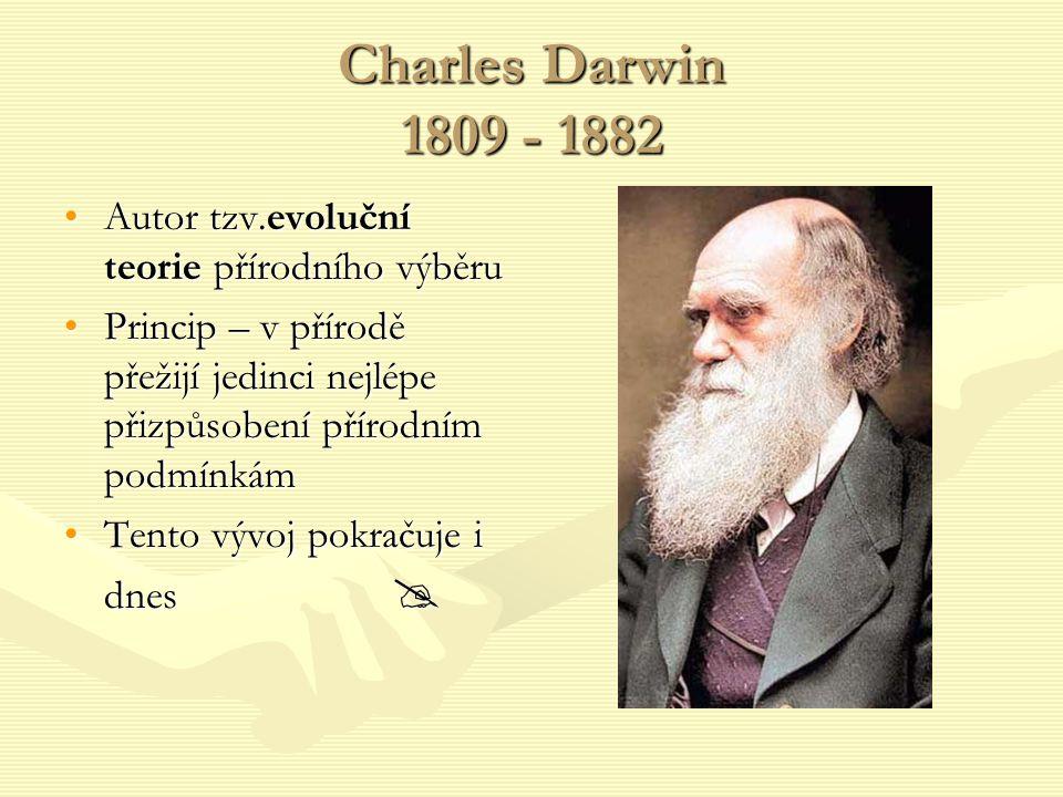 Charles Darwin 1809 - 1882 Autor tzv.evoluční teorie přírodního výběru