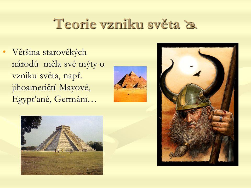 Teorie vzniku světa  Většina starověkých národů měla své mýty o vzniku světa, např.