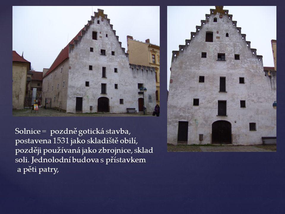 Solnice = pozdně gotická stavba, postavena 1531 jako skladiště obilí, později používaná jako zbrojnice, sklad soli. Jednolodní budova s přístavkem