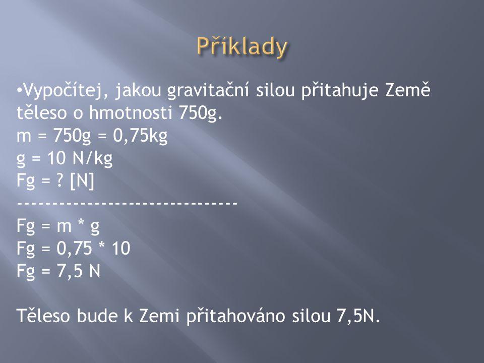 Příklady Vypočítej, jakou gravitační silou přitahuje Země těleso o hmotnosti 750g. m = 750g = 0,75kg.