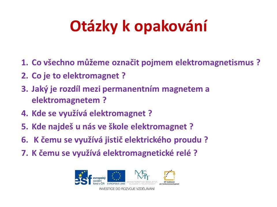 Otázky k opakování Co všechno můžeme označit pojmem elektromagnetismus Co je to elektromagnet