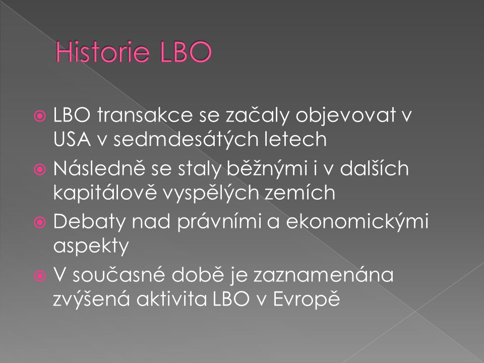 Historie LBO LBO transakce se začaly objevovat v USA v sedmdesátých letech. Následně se staly běžnými i v dalších kapitálově vyspělých zemích.