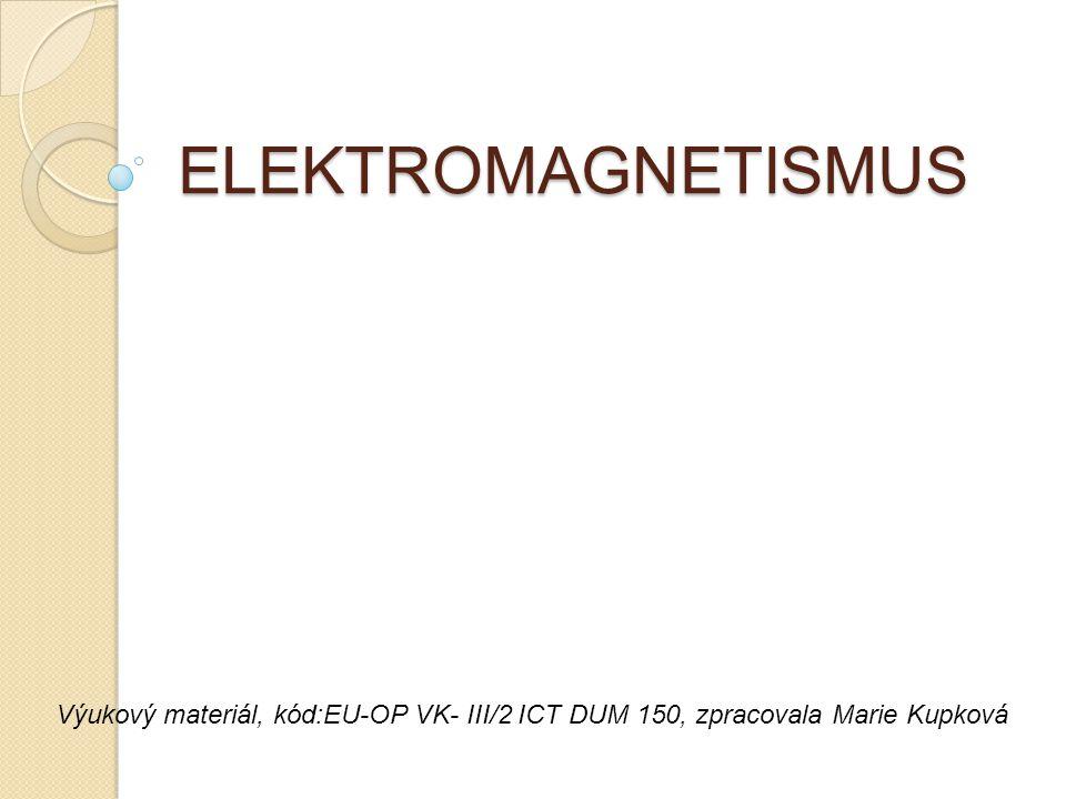 ELEKTROMAGNETISMUS Výukový materiál, kód:EU-OP VK- III/2 ICT DUM 150, zpracovala Marie Kupková