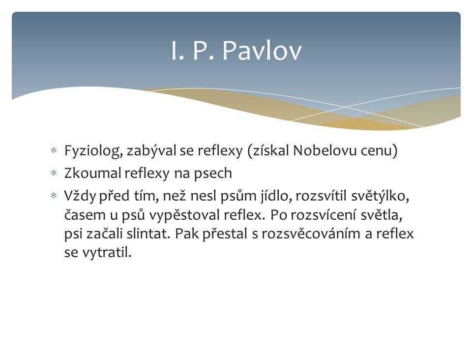 I. P. Pavlov Fyziolog, zabýval se reflexy (získal Nobelovu cenu)