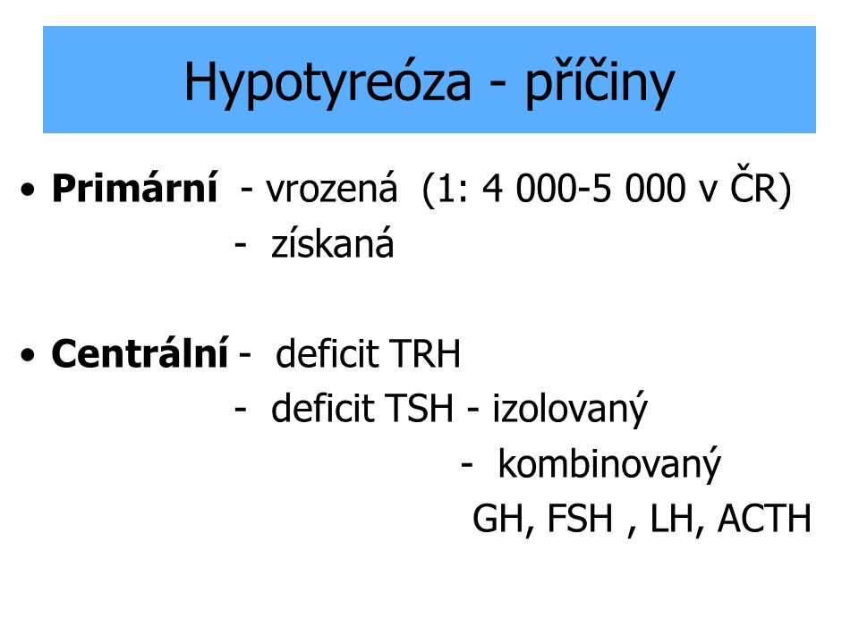 Hypotyreóza - příčiny Primární - vrozená (1: 4 000-5 000 v ČR)