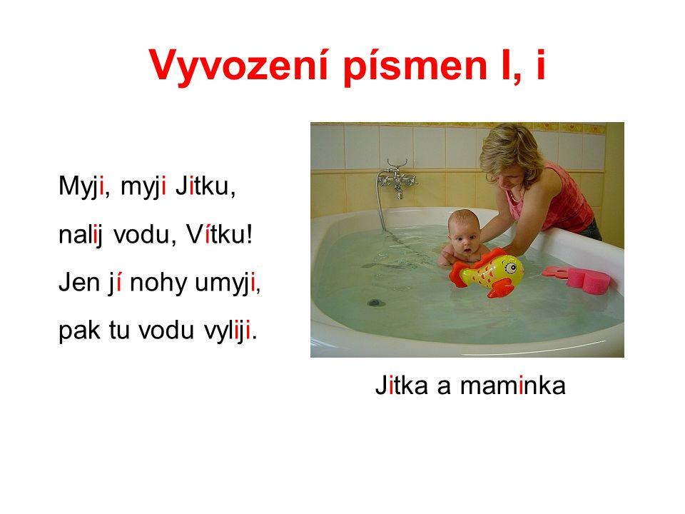 Vyvození písmen I, i Myji, myji Jitku, nalij vodu, Vítku!