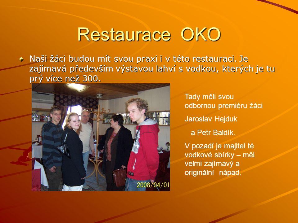 Restaurace OKO Naši žáci budou mít svou praxi i v této restauraci. Je zajímavá především výstavou lahví s vodkou, kterých je tu prý více než 300.