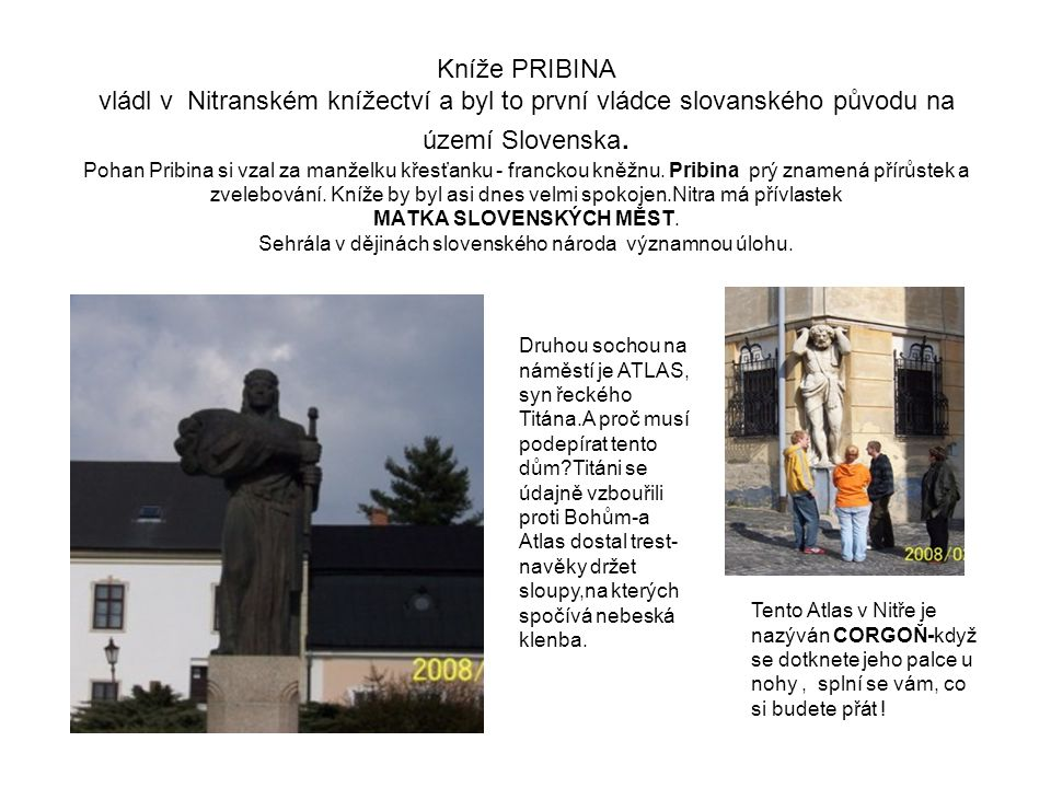 Kníže PRIBINA vládl v Nitranském knížectví a byl to první vládce slovanského původu na území Slovenska. Pohan Pribina si vzal za manželku křesťanku - franckou kněžnu. Pribina prý znamená přírůstek a zvelebování. Kníže by byl asi dnes velmi spokojen.Nitra má přívlastek MATKA SLOVENSKÝCH MĚST. Sehrála v dějinách slovenského národa významnou úlohu.