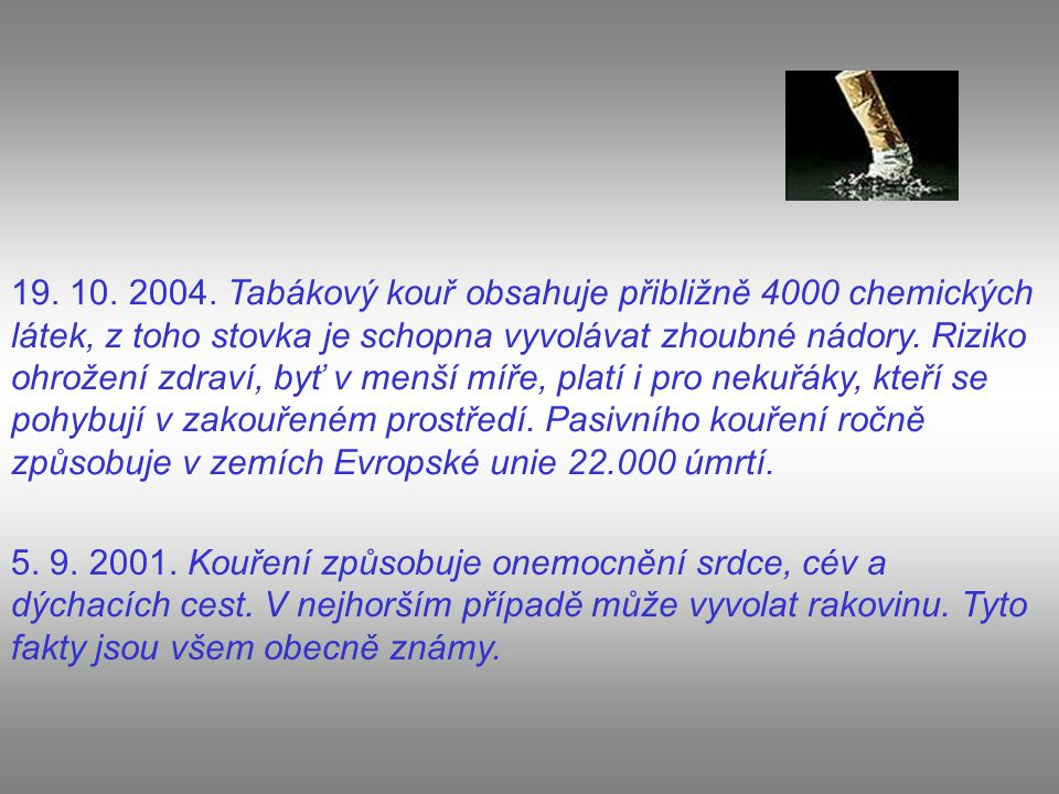 19. 10. 2004. Tabákový kouř obsahuje přibližně 4000 chemických látek, z toho stovka je schopna vyvolávat zhoubné nádory. Riziko ohrožení zdraví, byť v menší míře, platí i pro nekuřáky, kteří se pohybují v zakouřeném prostředí. Pasivního kouření ročně způsobuje v zemích Evropské unie 22.000 úmrtí.
