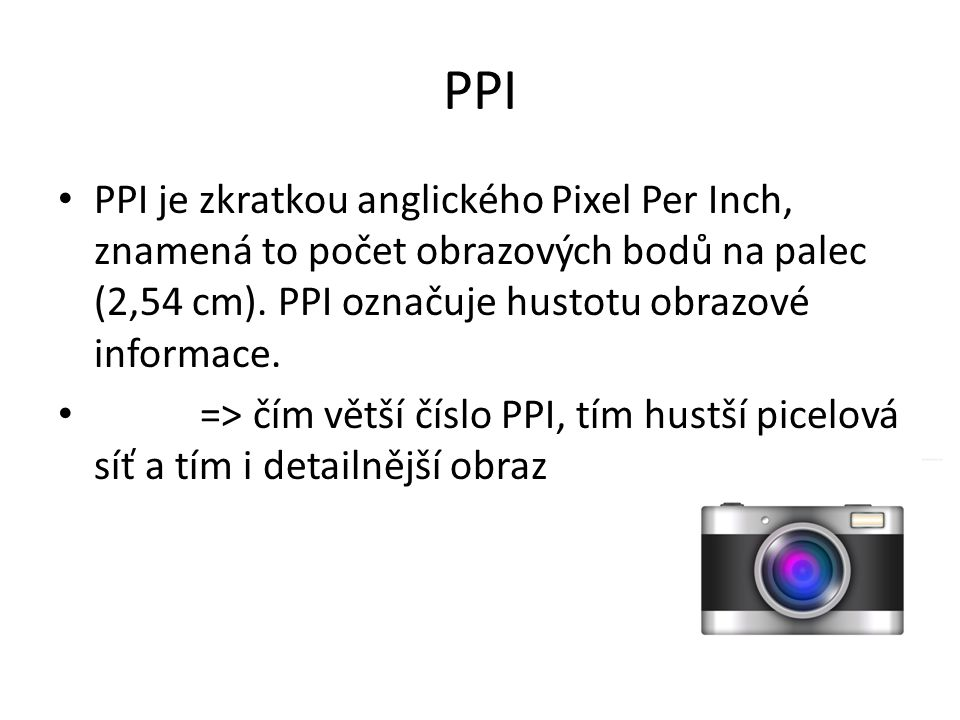 PPI PPI je zkratkou anglického Pixel Per Inch, znamená to počet obrazových bodů na palec (2,54 cm). PPI označuje hustotu obrazové informace.