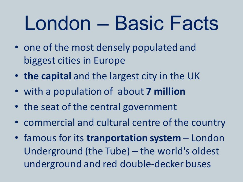 London – Basic Facts one of the most densely populated and biggest cities in Europe. the capital and the largest city in the UK.