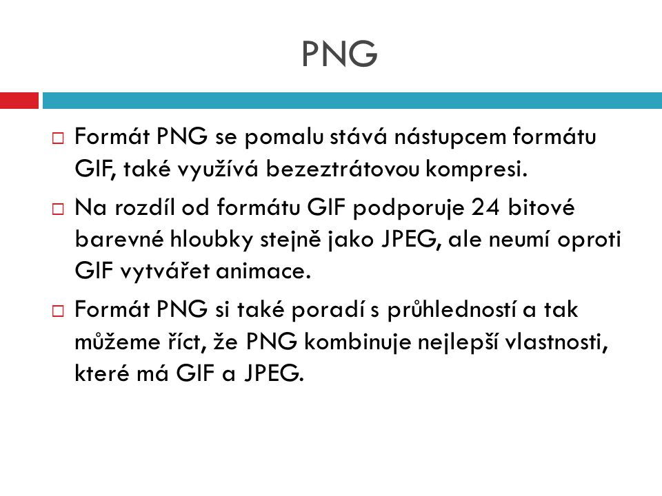 PNG Formát PNG se pomalu stává nástupcem formátu GIF, také využívá bezeztrátovou kompresi.