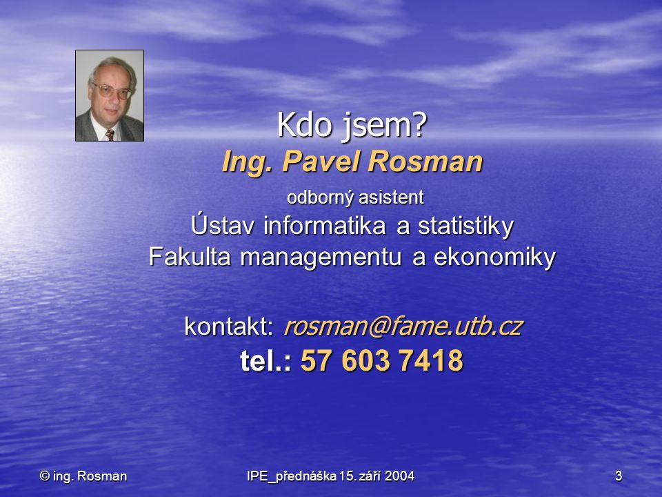 Kdo jsem Ing. Pavel Rosman odborný asistent Ústav informatika a statistiky Fakulta managementu a ekonomiky kontakt: rosman@fame.utb.cz tel.: 57 603 7418