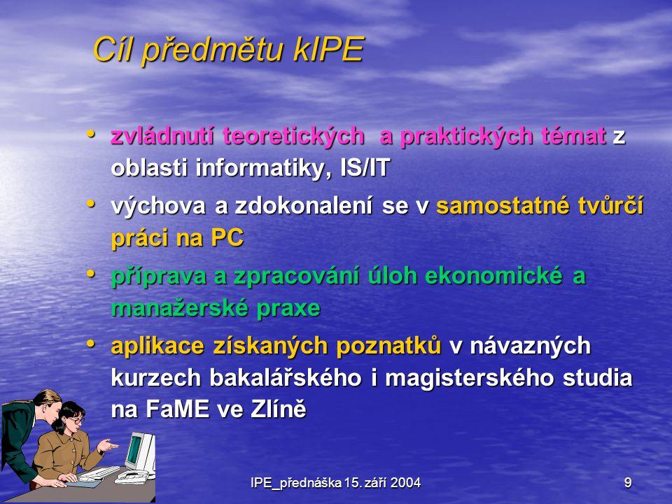 Cíl předmětu kIPE zvládnutí teoretických a praktických témat z oblasti informatiky, IS/IT. výchova a zdokonalení se v samostatné tvůrčí práci na PC.