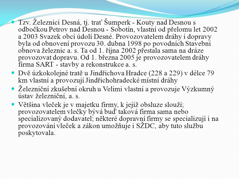 Tzv. Železnici Desná, tj. trať Šumperk - Kouty nad Desnou s odbočkou Petrov nad Desnou - Sobotín, vlastní od přelomu let 2002 a 2003 Svazek obcí údolí Desné. Provozovatelem dráhy i dopravy byla od obnovení provozu 30. dubna 1998 po povodních Stavební obnova železnic a. s. Ta od 1. října 2002 přestala sama na dráze provozovat dopravu. Od 1. března 2005 je provozovatelem dráhy firma SART - stavby a rekonstrukce a. s.