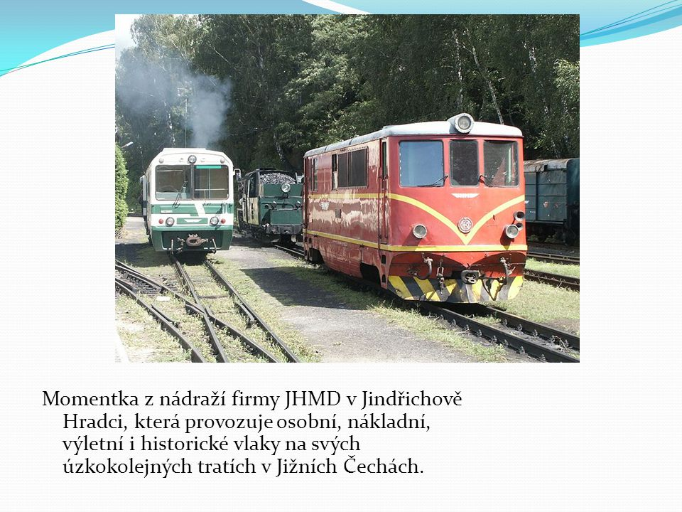 Momentka z nádraží firmy JHMD v Jindřichově Hradci, která provozuje osobní, nákladní, výletní i historické vlaky na svých úzkokolejných tratích v Jižních Čechách.