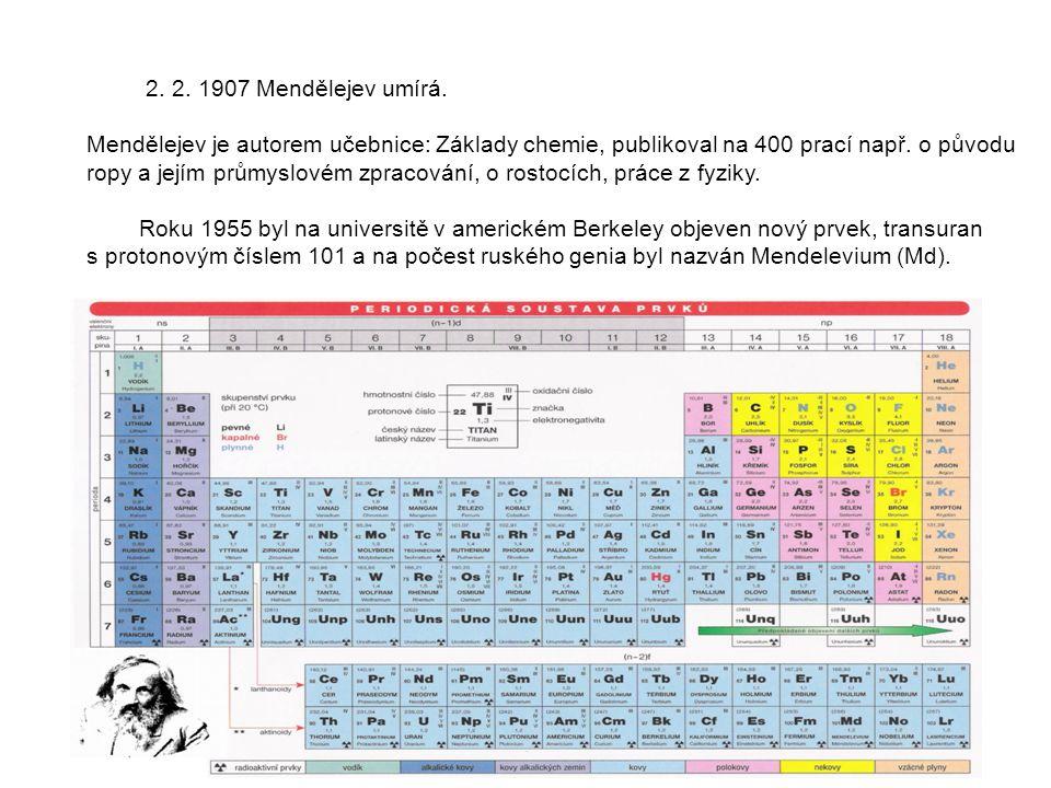 2. 2. 1907 Mendělejev umírá. Mendělejev je autorem učebnice: Základy chemie, publikoval na 400 prací např. o původu.
