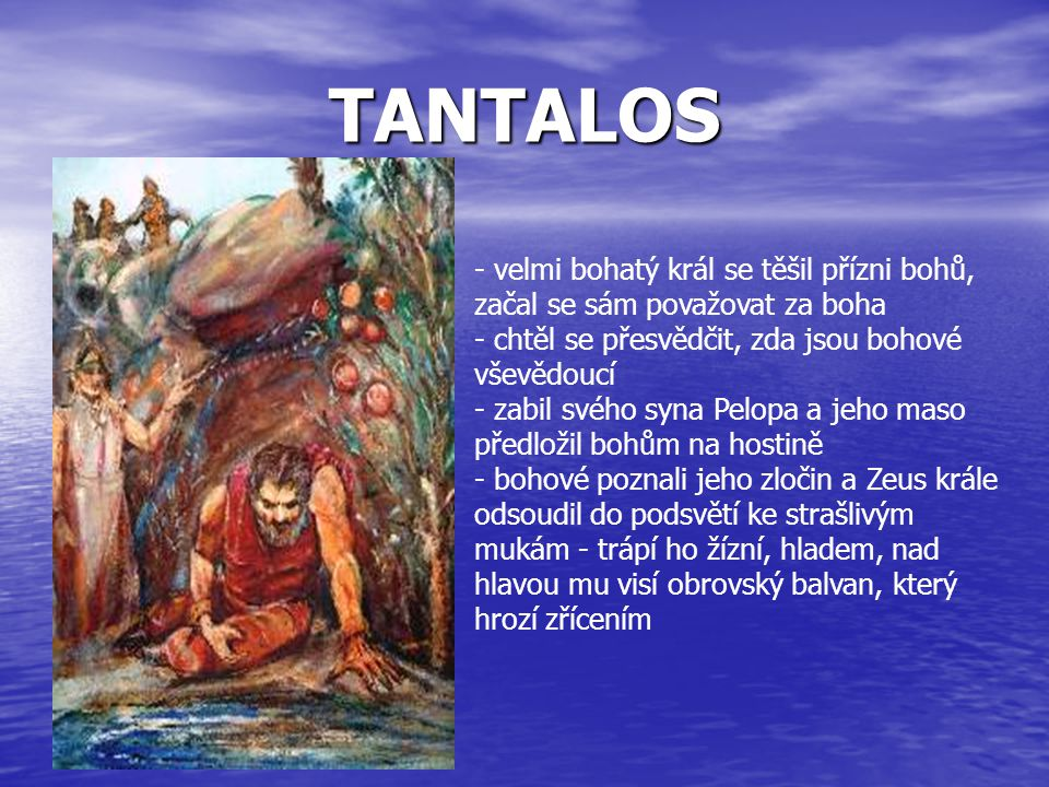 TANTALOS velmi bohatý král se těšil přízni bohů, začal se sám považovat za boha. chtěl se přesvědčit, zda jsou bohové vševědoucí.