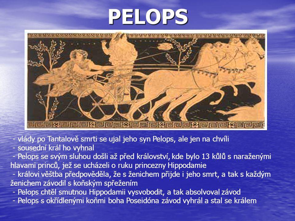 PELOPS - vlády po Tantalově smrti se ujal jeho syn Pelops, ale jen na chvíli. - sousední král ho vyhnal.
