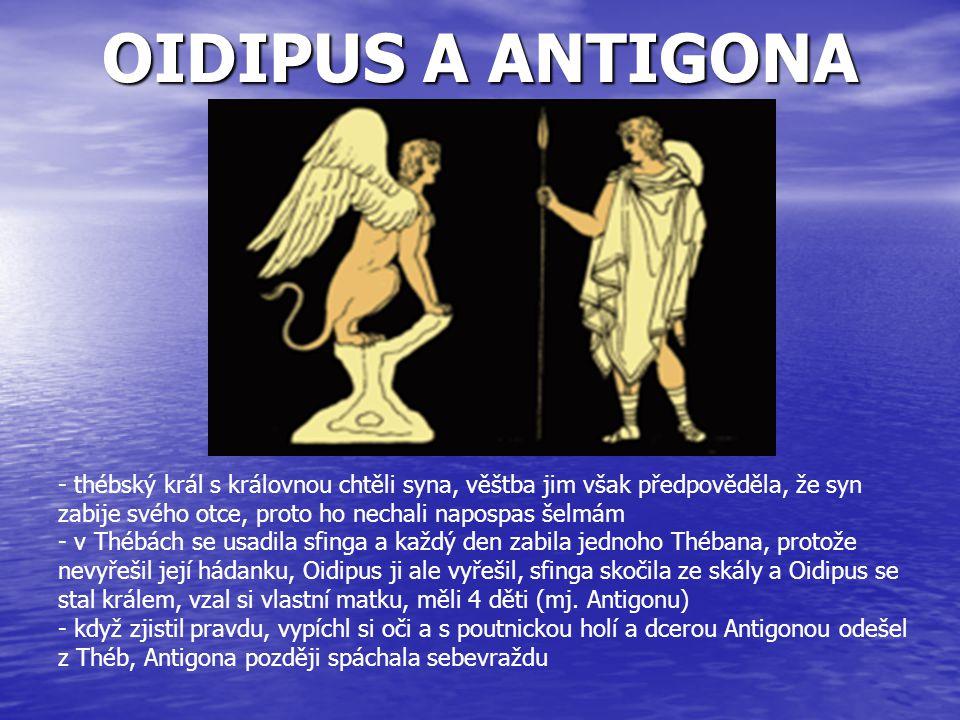 OIDIPUS A ANTIGONA - thébský král s královnou chtěli syna, věštba jim však předpověděla, že syn zabije svého otce, proto ho nechali napospas šelmám.