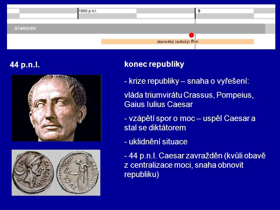 44 p.n.l. konec republiky. - krize republiky – snaha o vyřešení: vláda triumvirátu Crassus, Pompeius, Gaius Iulius Caesar.