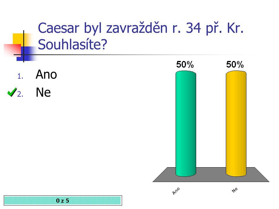 Caesar byl zavražděn r. 34 př. Kr. Souhlasíte