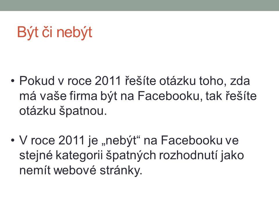 Být či nebýt Pokud v roce 2011 řešíte otázku toho, zda má vaše firma být na Facebooku, tak řešíte otázku špatnou.