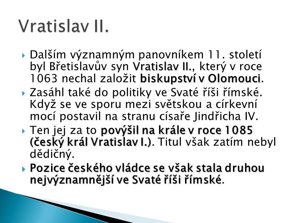 Vratislav II. Dalším významným panovníkem 11. století byl Břetislavův syn Vratislav II., který v roce 1063 nechal založit biskupství v Olomouci.