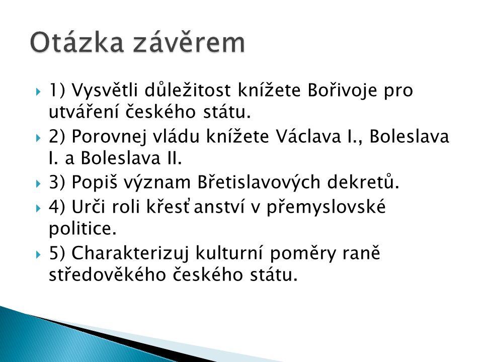 Otázka závěrem 1) Vysvětli důležitost knížete Bořivoje pro utváření českého státu.