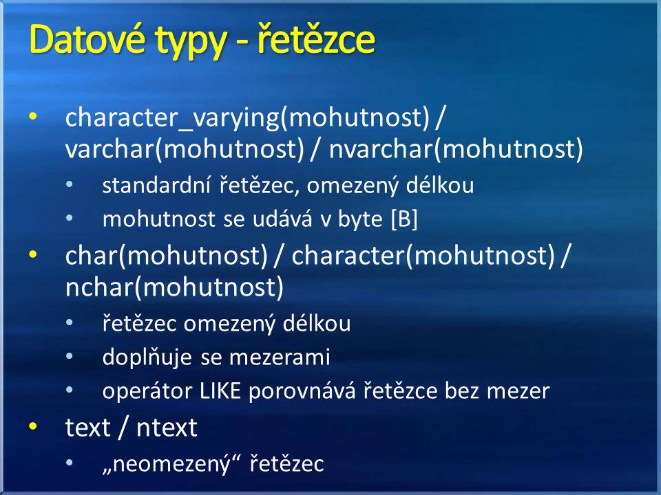 Datové typy - řetězce character_varying(mohutnost) / varchar(mohutnost) / nvarchar(mohutnost) standardní řetězec, omezený délkou.
