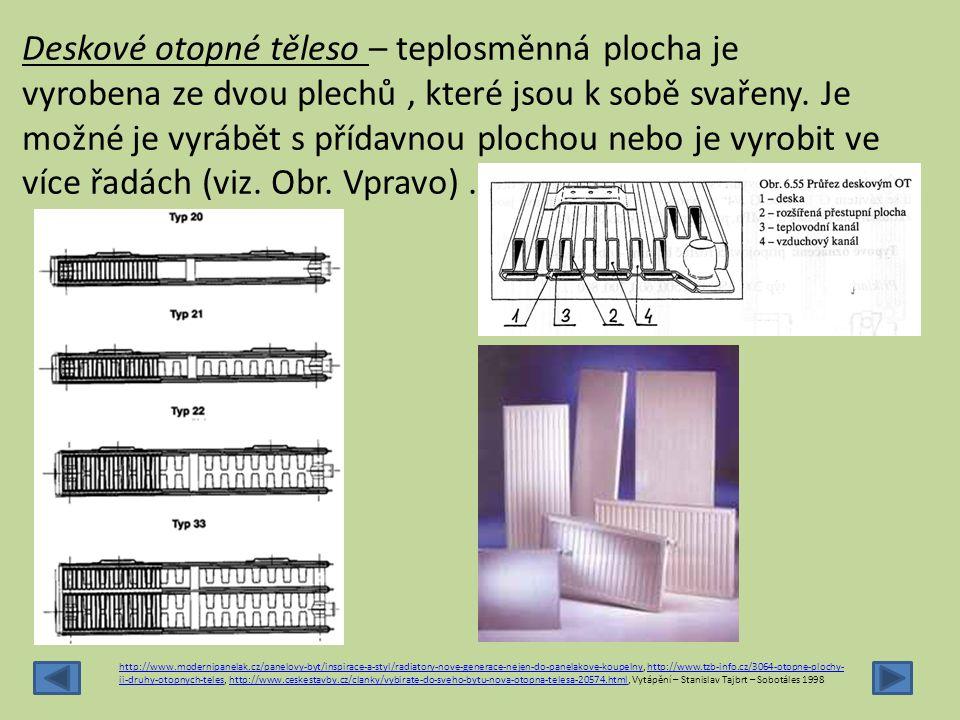 Deskové otopné těleso – teplosměnná plocha je vyrobena ze dvou plechů , které jsou k sobě svařeny. Je možné je vyrábět s přídavnou plochou nebo je vyrobit ve více řadách (viz. Obr. Vpravo) .