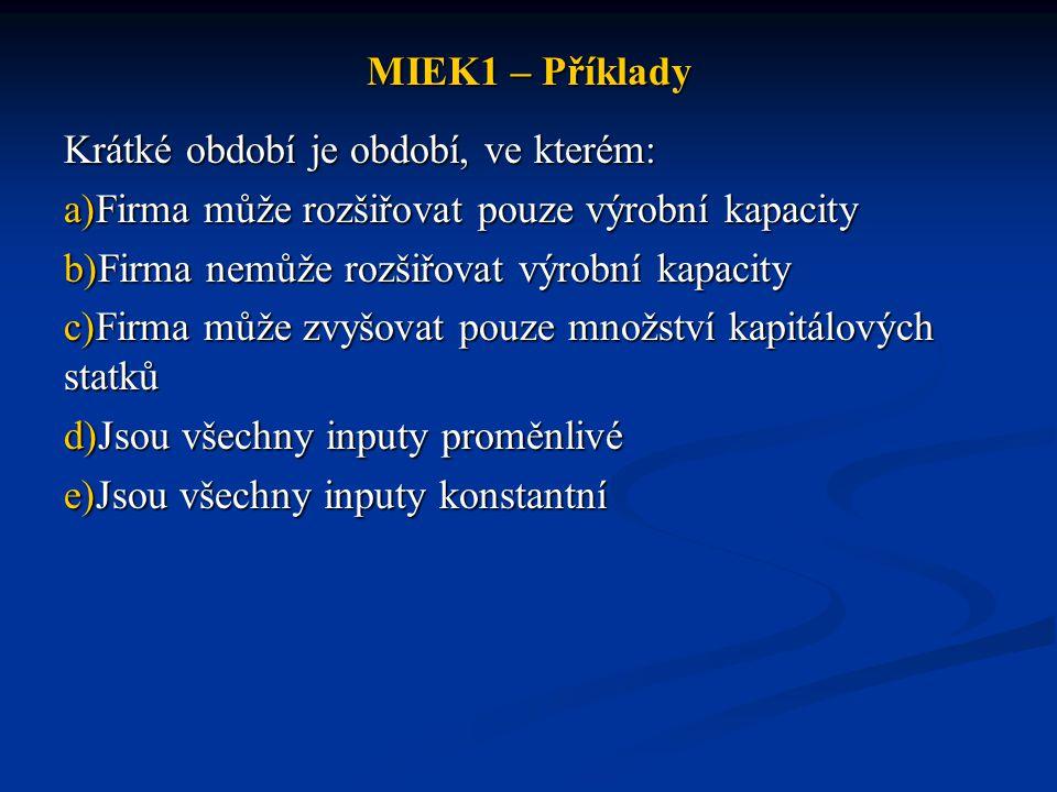 MIEK1 – Příklady Krátké období je období, ve kterém: Firma může rozšiřovat pouze výrobní kapacity.