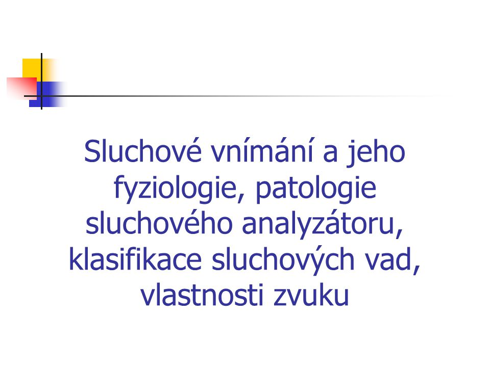 Sluchové vnímání a jeho fyziologie, patologie sluchového analyzátoru, klasifikace sluchových vad, vlastnosti zvuku