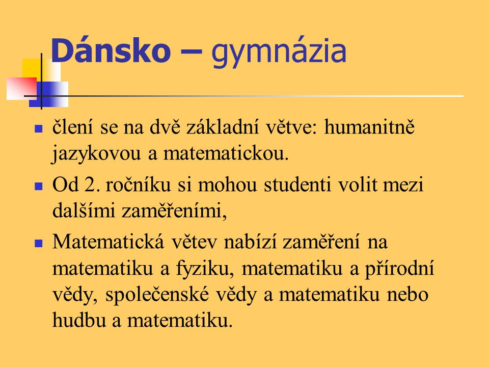 Dánsko – gymnázia člení se na dvě základní větve: humanitně jazykovou a matematickou. Od 2. ročníku si mohou studenti volit mezi dalšími zaměřeními,