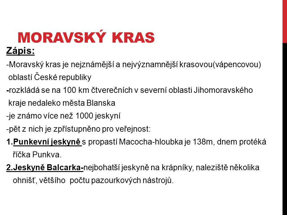 MORAVSKÝ KRAS Zápis: -Moravský kras je nejznámější a nejvýznamnější krasovou(vápencovou) oblastí České republiky.