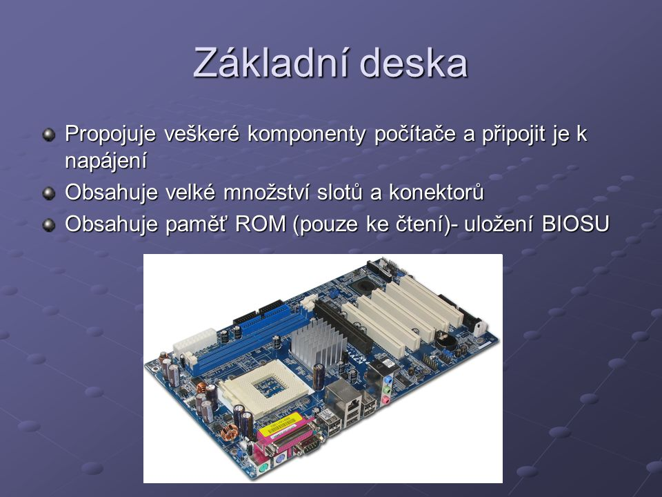 Základní deska Propojuje veškeré komponenty počítače a připojit je k napájení. Obsahuje velké množství slotů a konektorů.