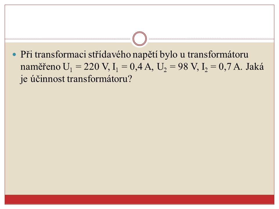 Při transformaci střídavého napětí bylo u transformátoru naměřeno U1 = 220 V, I1 = 0,4 A, U2 = 98 V, I2 = 0,7 A.